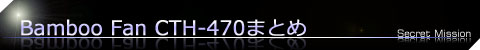 Bamboo Fan CTH-470まとめ