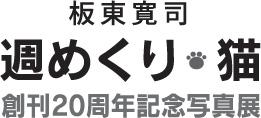 板東寛司 週めくり・猫 創刊20周年記念写真展