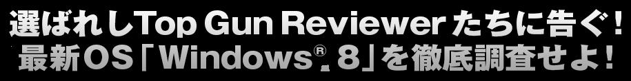 選ばれしTop Gun Reviewerたちに告ぐ!最新 OS 「Windows® 8」を徹底調査せよ!
