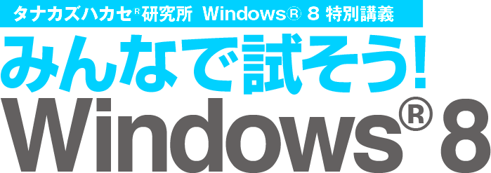 タナカズハカセ®研究所 Windows® 8 特別講義 みんなで試そう!Windows® 8